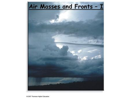 Air Masses and Fronts – I. Air Masses A large (thousands of kms) body of air with more or less uniform properties in any horizontal direction at any given.