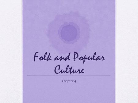 Folk and Popular Culture Chapter 4. Material Artifacts In Chapter 1, culture involved (1) values, (2) material artifacts, and (3) political institutions.