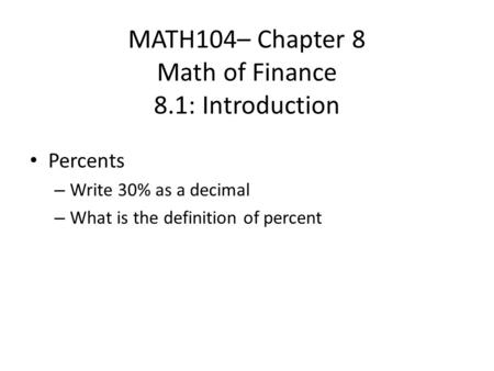 MATH104– Chapter 8 Math of Finance 8.1: Introduction Percents – Write 30% as a decimal – What is the definition of percent.