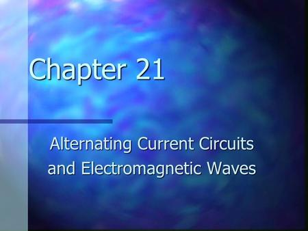 Chapter 21 Alternating Current Circuits and Electromagnetic Waves.