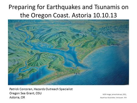 Preparing for Earthquakes and Tsunamis on the Oregon Coast. Astoria 10.10.13 Patrick Corcoran, Hazards Outreach Specialist Oregon Sea Grant, OSU Astoria,