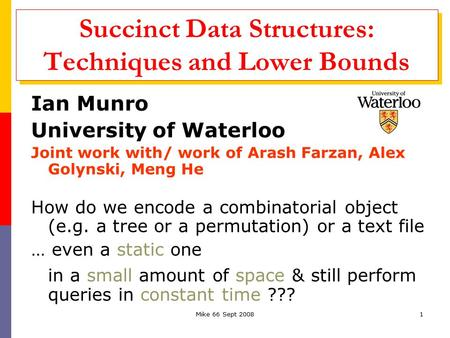 Mike 66 Sept 20081 Succinct Data Structures: Techniques and Lower Bounds Ian Munro University of Waterloo Joint work with/ work of Arash Farzan, Alex Golynski,