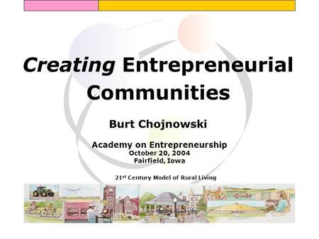 Creating Entrepreneurial Communities Burt Chojnowski 21 st Century Model of Rural Living Academy on Entrepreneurship October 20, 2004 Fairfield, Iowa.