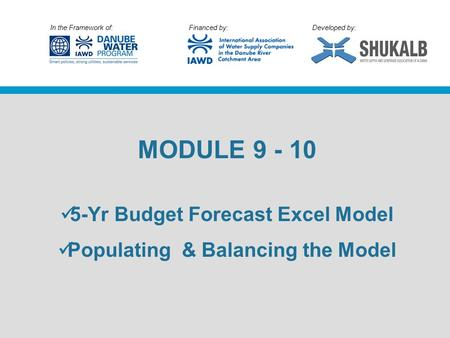In the Framework of: Financed by: Developed by: MODULE 9 - 10 5-Yr Budget Forecast Excel Model Populating & Balancing the Model.