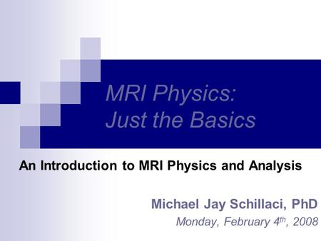 MRI Physics: Just the Basics An Introduction to MRI Physics and Analysis Michael Jay Schillaci, PhD Monday, February 4 th, 2008.