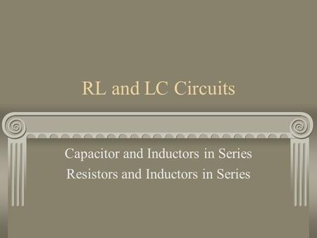 RL and LC Circuits Capacitor and Inductors in Series Resistors and Inductors in Series.