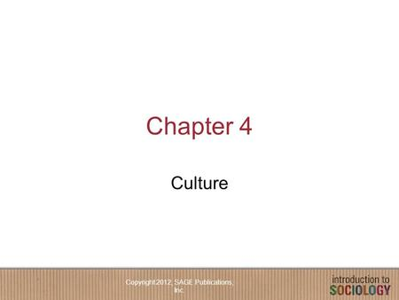 Chapter 4 Culture Copyright 2012, SAGE Publications, Inc.