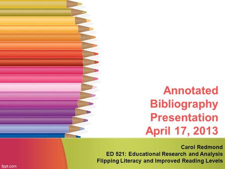 Annotated Bibliography Presentation April 17, 2013 Carol Redmond ED 521: Educational Research and Analysis Flipping Literacy and Improved Reading Levels.