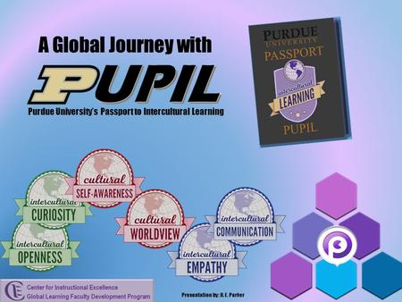 A Global Journey with Purdue University's Passport to Intercultural Learning Presentation by: H. E. Parker.