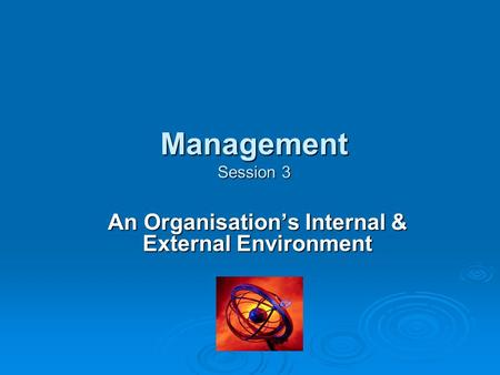 <strong>Management</strong> Session 3 <strong>Management</strong> Session 3 An Organisation's Internal & External Environment.