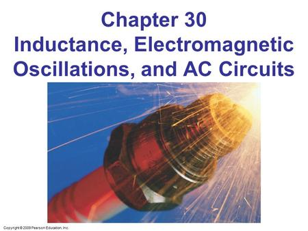 Copyright © 2009 Pearson Education, Inc. Chapter 30 Inductance, Electromagnetic Oscillations, and AC Circuits.