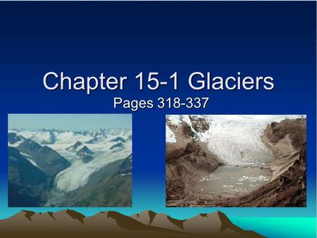Chapter 15-1 Glaciers Pages 318-337. What is a Glacier? ¾ of earth's fresh water is frozen in glaciers. A Glacier is – A large mass of compacted snow.