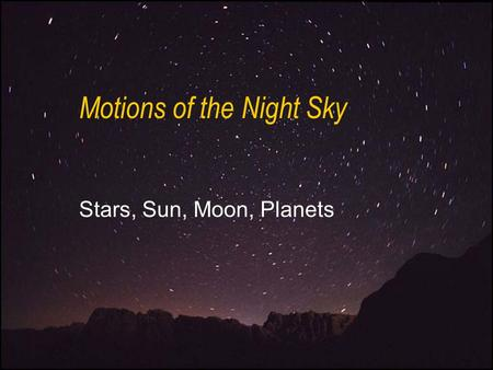 Motions of the Night Sky Stars, Sun, Moon, Planets.