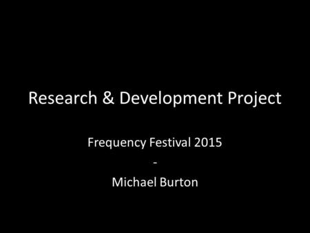 Research & Development Project Frequency Festival 2015 - Michael Burton.