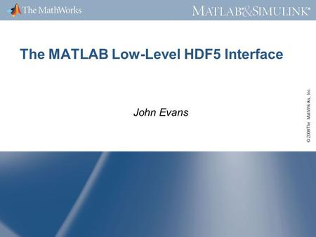 © 2008The MathWorks, Inc. ® ® The MATLAB Low-Level HDF5 Interface John Evans.