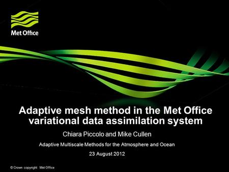 © Crown copyright Met Office Adaptive mesh method in the Met Office variational data assimilation system Chiara Piccolo and Mike Cullen Adaptive Multiscale.