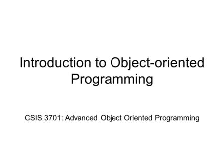 Introduction to Object-oriented Programming CSIS 3701: Advanced Object Oriented Programming.