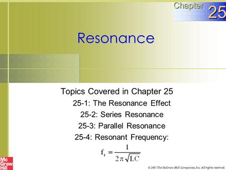 Resonance Topics Covered in Chapter 25 25-1: The Resonance Effect 25-2: Series Resonance 25-3: Parallel Resonance 25-4: Resonant Frequency: Chapter 25.