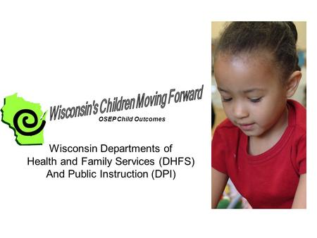 Wisconsin Departments of Health and Family Services (DHFS) And Public Instruction (DPI) OSEP Child Outcomes.