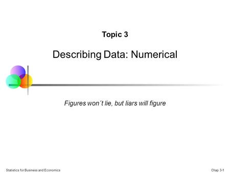 Chap 3-1 Statistics for Business and Economics Topic 3 Describing Data: Numerical Figures won´t lie, but liars will figure.