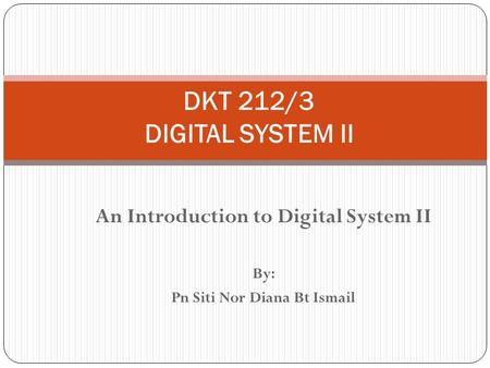 An Introduction to Digital System II By: Pn Siti Nor Diana Bt Ismail DKT 212/3 DIGITAL SYSTEM II.