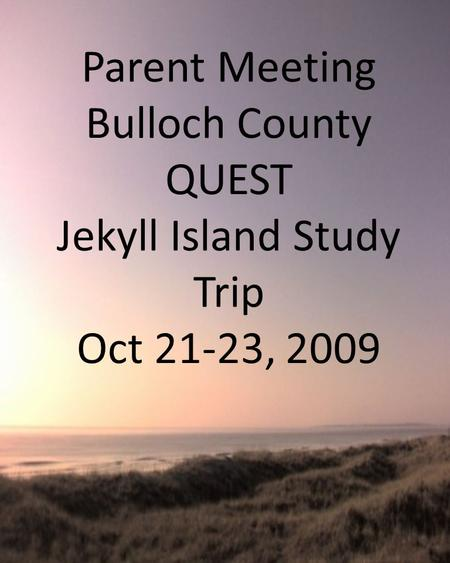 Parent Meeting Bulloch County QUEST Jekyll Island Study Trip Oct 21-23, 2009.