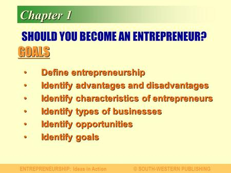 GOALS ENTREPRENEURSHIP: Ideas in Action© SOUTH-WESTERN PUBLISHING Chapter 1 SHOULD YOU BECOME AN ENTREPRENEUR? Define entrepreneurshipDefine entrepreneurship.