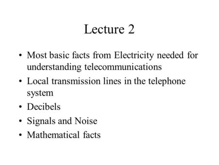 Lecture 2 Most basic facts from Electricity needed for understanding telecommunications Local transmission lines in the telephone system Decibels Signals.