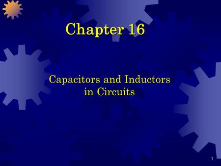 1 Chapter 16 Capacitors and Inductors in Circuits.