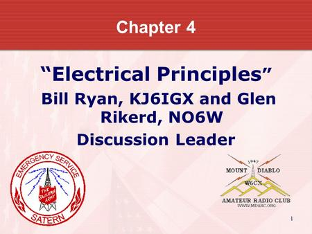 "1 Chapter 4 ""Electrical Principles "" Bill Ryan, KJ6IGX and Glen Rikerd, NO6W Discussion Leader."