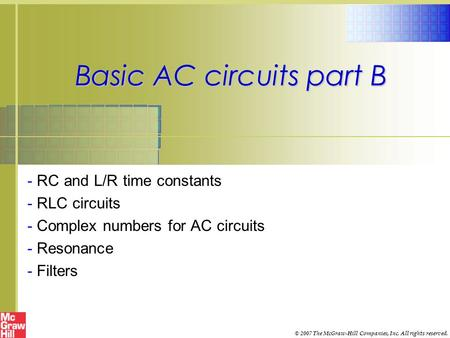 Basic AC circuits part B - RC and L/R time constants - RLC circuits - Complex numbers for AC circuits - Resonance - Filters © 2007 The McGraw-Hill Companies,