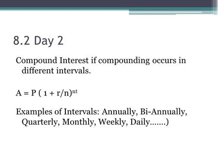8.2 Day 2 Compound Interest if compounding occurs in different intervals. A = P ( 1 + r/n) nt Examples of Intervals: Annually, Bi-Annually, Quarterly,