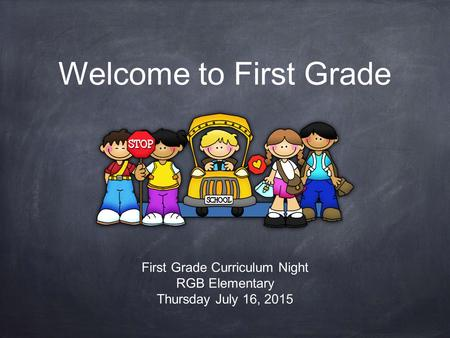 Welcome to First Grade First Grade Curriculum Night RGB Elementary Thursday July 16, 2015.