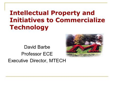 Intellectual Property and Initiatives to Commercialize Technology David Barbe Professor ECE Executive Director, MTECH.