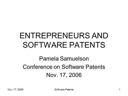 Nov. 17, 2006Software Patents1 ENTREPRENEURS AND SOFTWARE PATENTS Pamela Samuelson Conference on Software Patents Nov. 17, 2006.