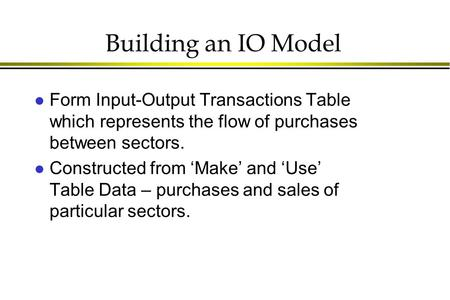 Building an IO Model l Form Input-Output Transactions Table which represents the flow of purchases between sectors. l Constructed from 'Make' and 'Use'