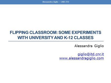Alessandra Giglio – CNR ITD FLIPPING CLASSROOM: SOME EXPERIMENTS WITH UNIVERSITY AND K-12 CLASSES Alessandra Giglio