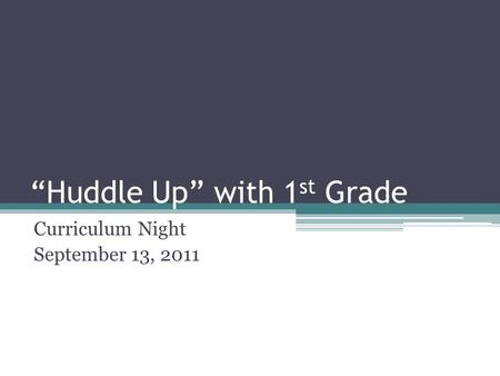 """Huddle Up"" with 1 st Grade Curriculum Night September 13, 2011."