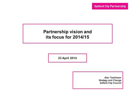 Partnership vision and its focus for 2014/15 23 April 2014 Alan Tomlinson Strategy and Change Salford City Council.