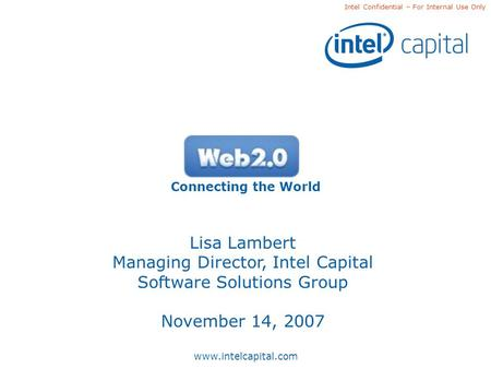 Www.intelcapital.com Intel Confidential – For Internal Use Only Connecting the World Lisa Lambert Managing Director, Intel Capital Software Solutions Group.