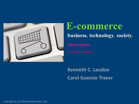 Copyright © 2011 Pearson Education, Ltd. E-commerce Kenneth C. Laudon Carol Guercio Traver business. technology. society. seventh edition E-commerce: business.