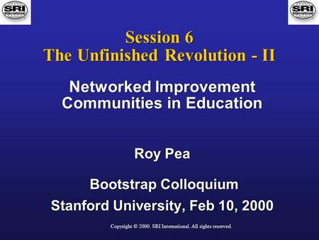 Copyright © 2000. SRI International. All rights reserved. Session 6 The Unfinished Revolution - II Networked Improvement Communities in Education Roy Pea.
