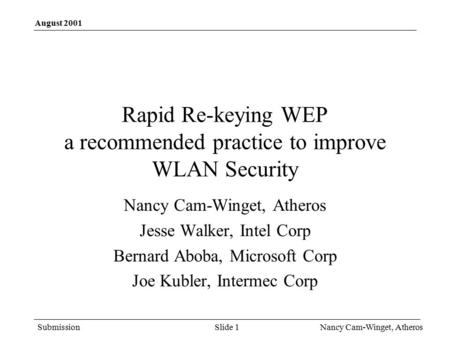 Submission August 2001 Nancy Cam-Winget, Atheros Slide 1 Rapid Re-keying WEP a recommended practice to improve WLAN Security Nancy Cam-Winget, Atheros.