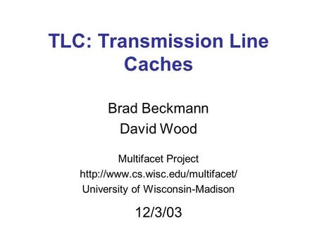 TLC: Transmission Line Caches Brad Beckmann David Wood Multifacet Project  University of Wisconsin-Madison 12/3/03.