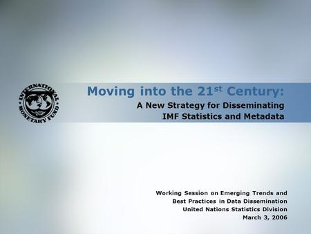 Moving into the 21 st Century: A New Strategy for Disseminating IMF Statistics and Metadata Working Session on Emerging Trends and Best Practices in Data.