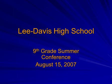 Lee-Davis High School 9 th Grade Summer Conference August 15, 2007.