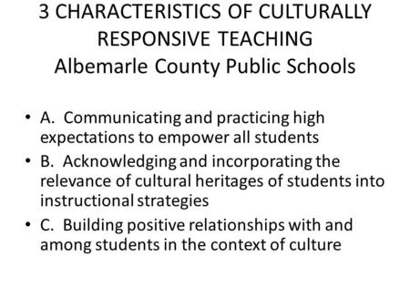 3 CHARACTERISTICS OF CULTURALLY RESPONSIVE TEACHING Albemarle County Public Schools A. Communicating and practicing high expectations to empower all students.