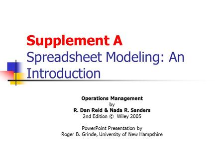 Supplement A Spreadsheet Modeling: An Introduction Operations Management by R. Dan Reid & Nada R. Sanders 2nd Edition © Wiley 2005 PowerPoint Presentation.