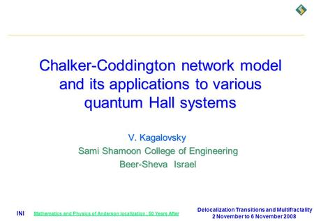 INI Chalker-Coddington network model and its applications to various quantum Hall systems V. Kagalovsky V. Kagalovsky Sami Shamoon College of Engineering.