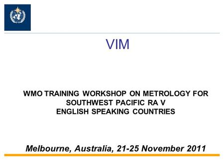 VIM WMO TRAINING WORKSHOP ON METROLOGY FOR SOUTHWEST PACIFIC RA V ENGLISH SPEAKING COUNTRIES Melbourne, Australia, 21-25 November 2011.